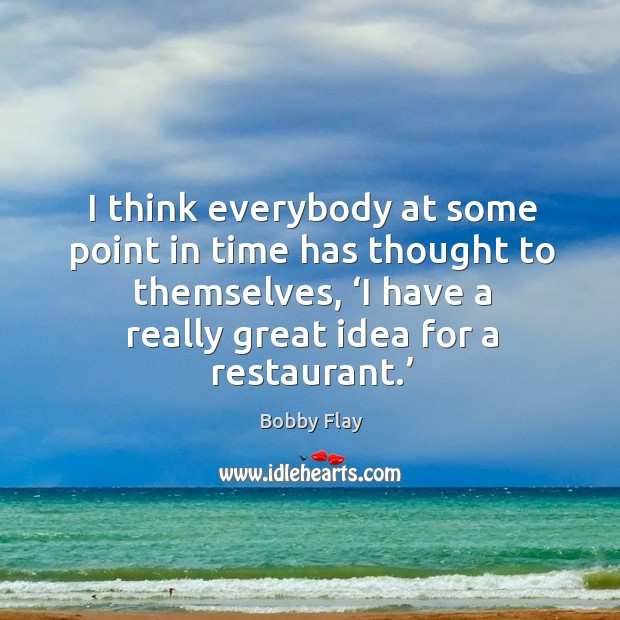 I think everybody at some point in time has thought to themselves, 'i have a really great idea for a restaurant.' Bobby Flay Picture Quote