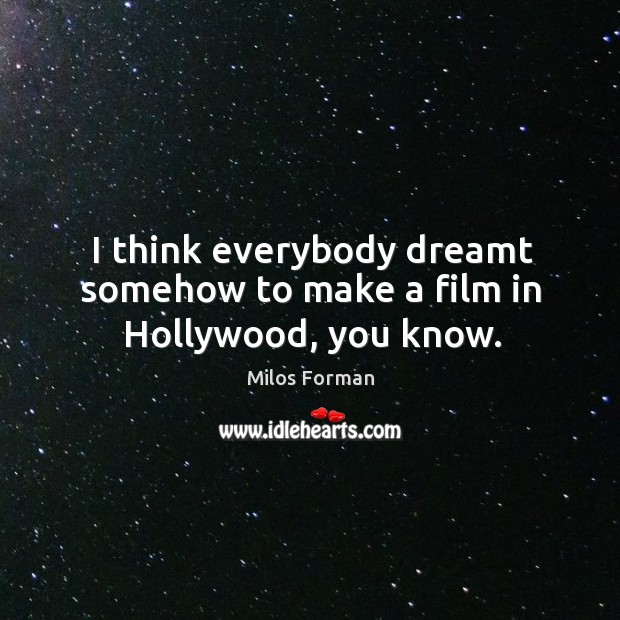 I think everybody dreamt somehow to make a film in hollywood, you know. Milos Forman Picture Quote