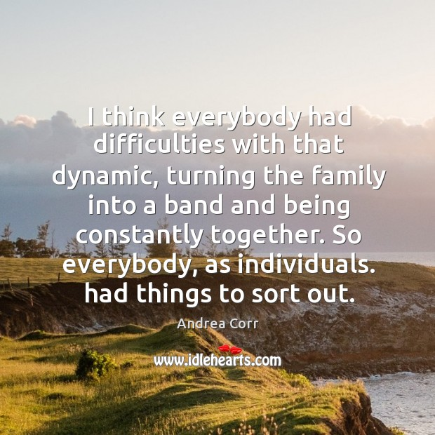 I think everybody had difficulties with that dynamic, turning the family into a band and being constantly together. Image