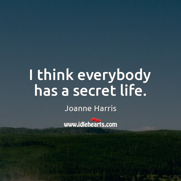 I think everybody has a secret life. Joanne Harris Picture Quote