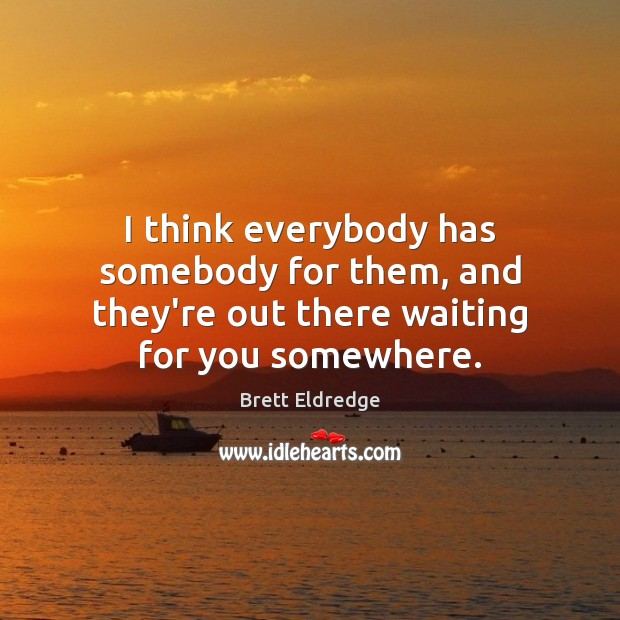 Image, I think everybody has somebody for them, and they're out there waiting for you somewhere.