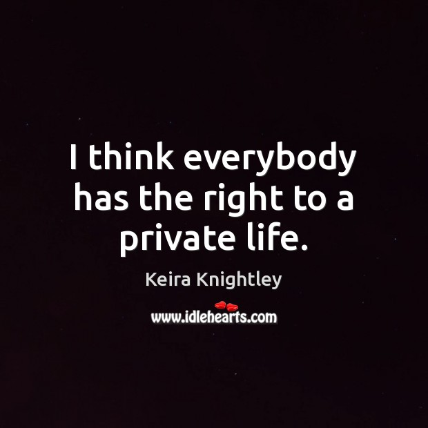 I think everybody has the right to a private life. Keira Knightley Picture Quote