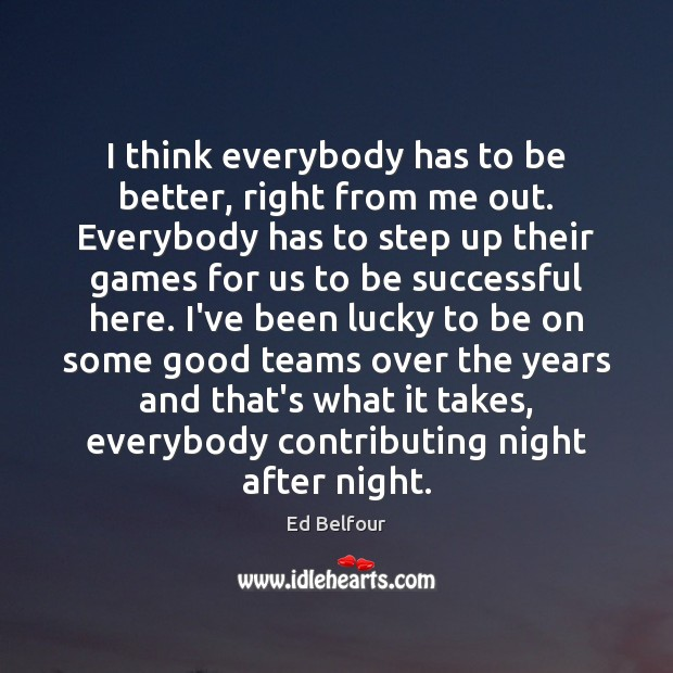 I think everybody has to be better, right from me out. Everybody To Be Successful Quotes Image