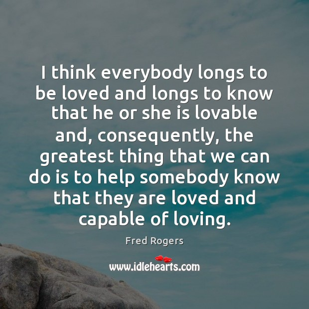 I think everybody longs to be loved and longs to know that Fred Rogers Picture Quote