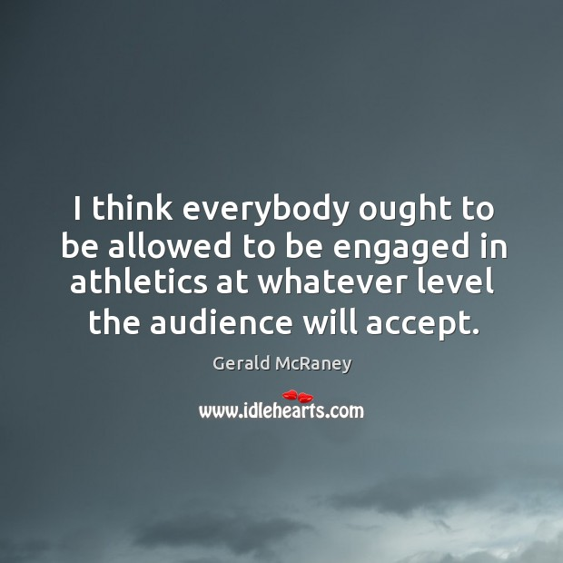 I think everybody ought to be allowed to be engaged in athletics at whatever level the audience will accept. Image
