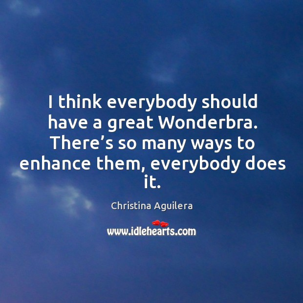 I think everybody should have a great wonderbra. There's so many ways to enhance them, everybody does it. Image