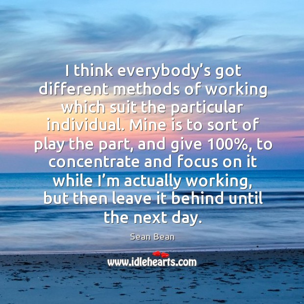 I think everybody's got different methods of working which suit the particular individual. Sean Bean Picture Quote