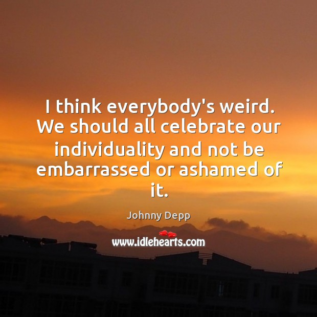 Image, I think everybody's weird. We should all celebrate our individuality and not