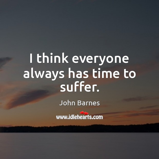 I think everyone always has time to suffer. John Barnes Picture Quote