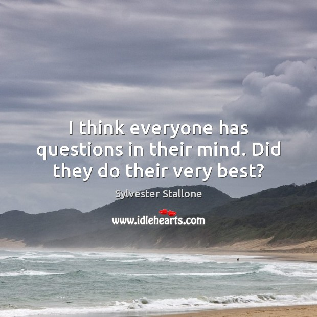 I think everyone has questions in their mind. Did they do their very best? Sylvester Stallone Picture Quote