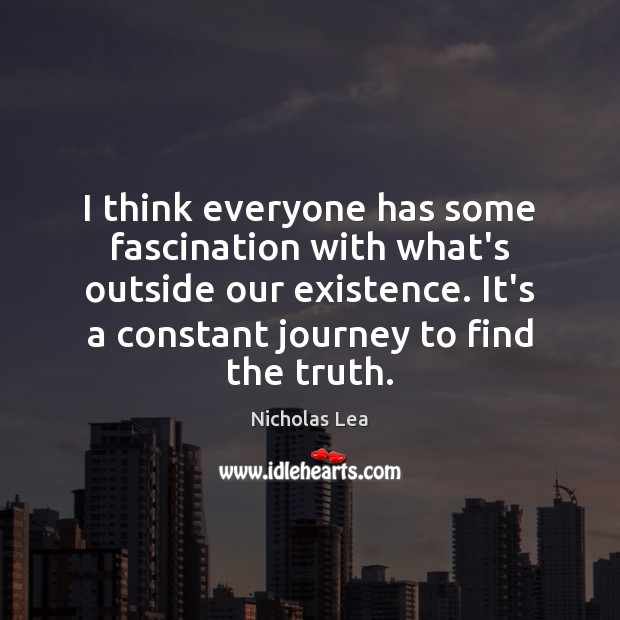 I think everyone has some fascination with what's outside our existence. It's Nicholas Lea Picture Quote