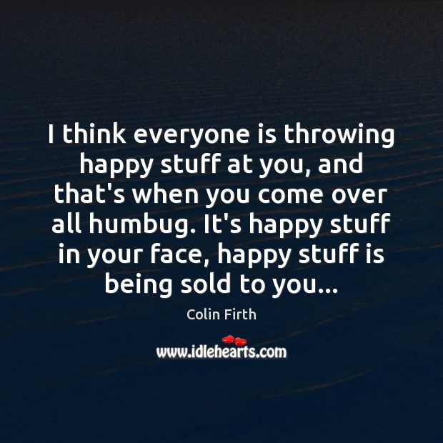 I think everyone is throwing happy stuff at you, and that's when Colin Firth Picture Quote