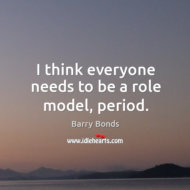 I think everyone needs to be a role model, period. Barry Bonds Picture Quote