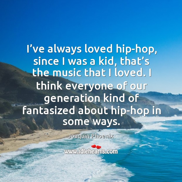 I think everyone of our generation kind of fantasized about hip-hop in some ways. Image