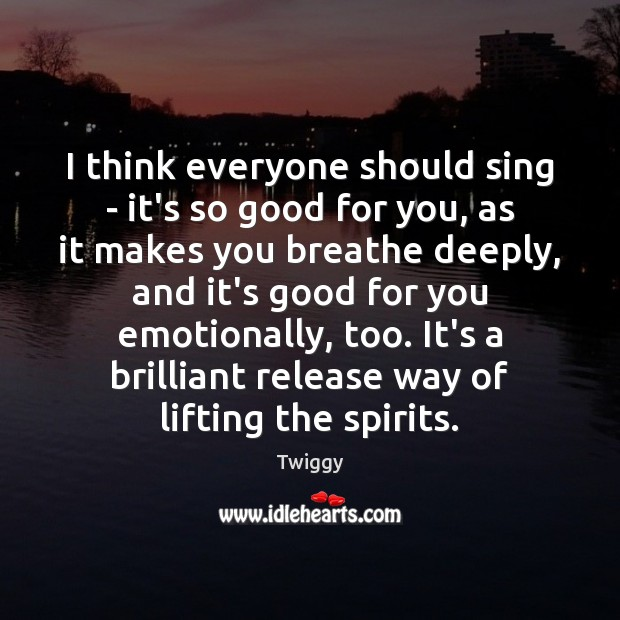 I think everyone should sing – it's so good for you, as Image
