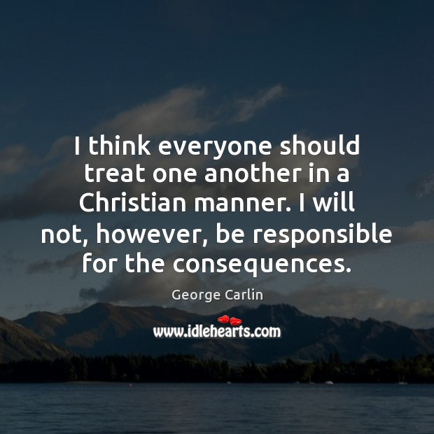 I think everyone should treat one another in a Christian manner. I Image