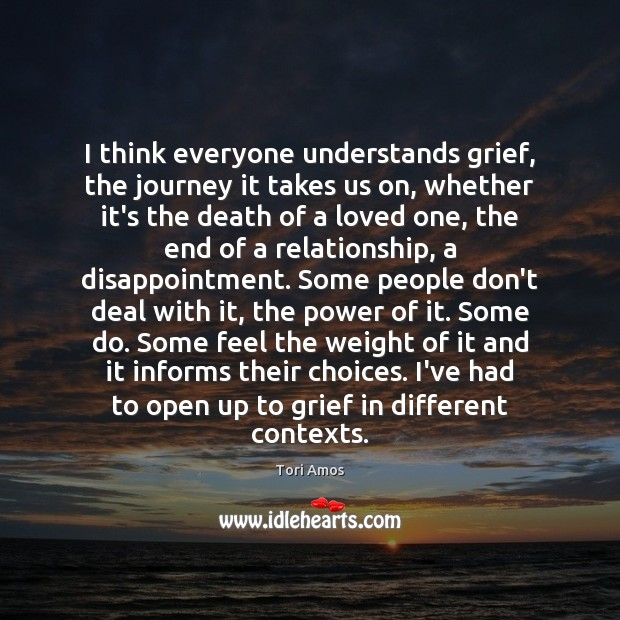 I think everyone understands grief, the journey it takes us on, whether Tori Amos Picture Quote