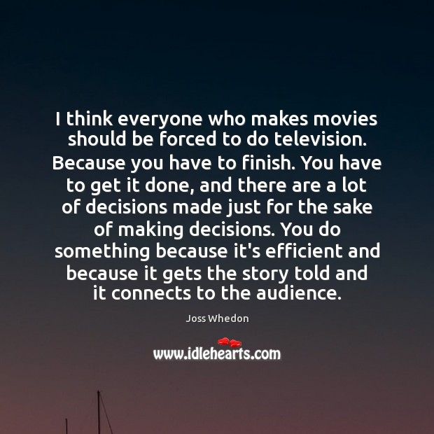 I think everyone who makes movies should be forced to do television. Joss Whedon Picture Quote