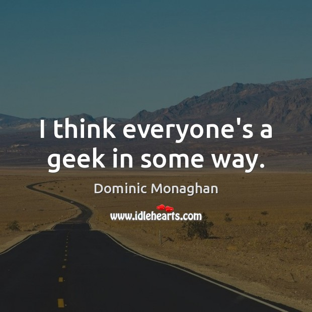 Image, I think everyone's a geek in some way.