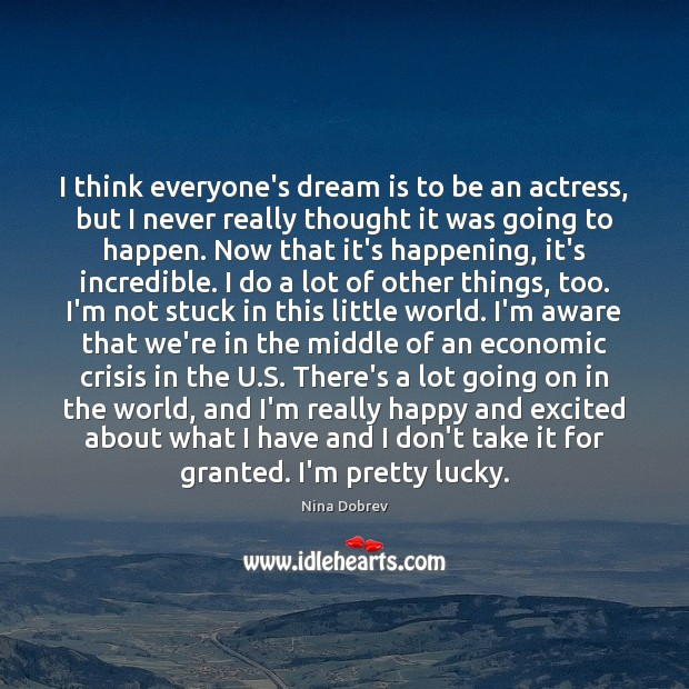 I think everyone's dream is to be an actress, but I never Nina Dobrev Picture Quote