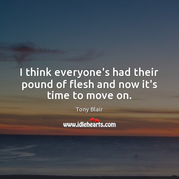 I think everyone's had their pound of flesh and now it's time to move on. Tony Blair Picture Quote