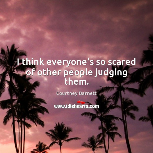 I think everyone's so scared of other people judging them. Image