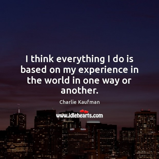 I think everything I do is based on my experience in the world in one way or another. Image