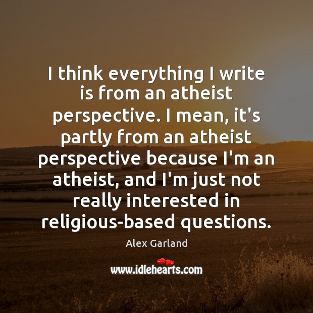 Image, I think everything I write is from an atheist perspective. I mean,