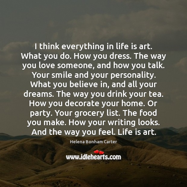 I think everything in life is art. What you do. How you Image