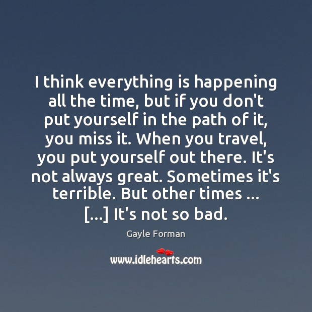 I think everything is happening all the time, but if you don't Gayle Forman Picture Quote