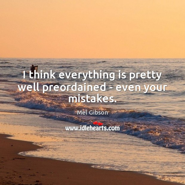 I think everything is pretty well preordained – even your mistakes. Mel Gibson Picture Quote