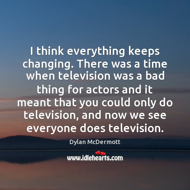 I think everything keeps changing. There was a time when television was Dylan McDermott Picture Quote