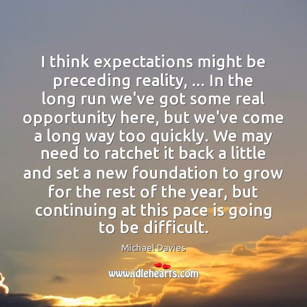 I think expectations might be preceding reality, … In the long run we've Image