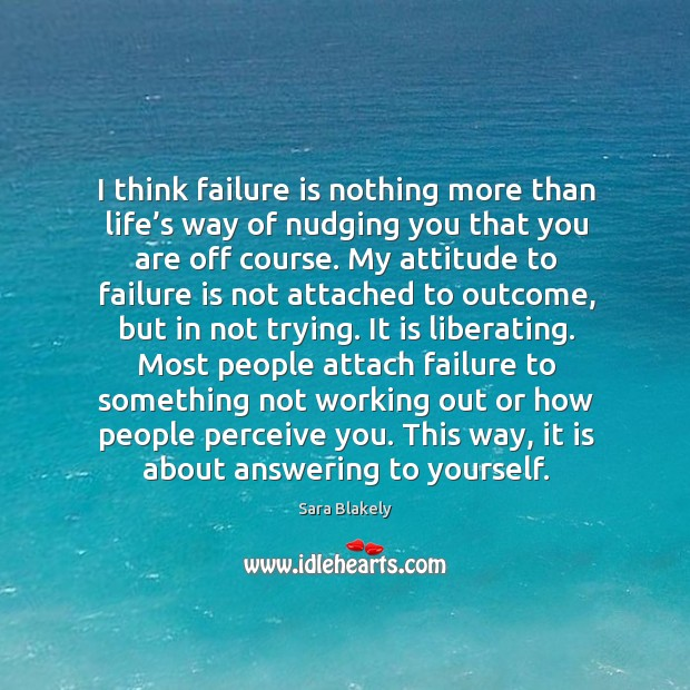 I think failure is nothing more than life's way of nudging you that you are off course. Image