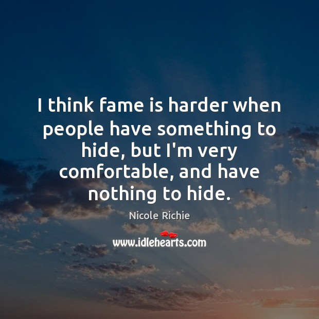 I think fame is harder when people have something to hide, but Nicole Richie Picture Quote