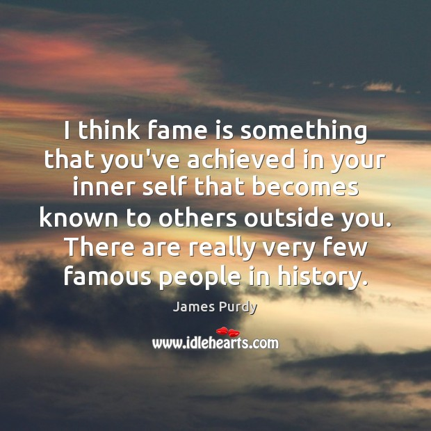 I think fame is something that you've achieved in your inner self Image
