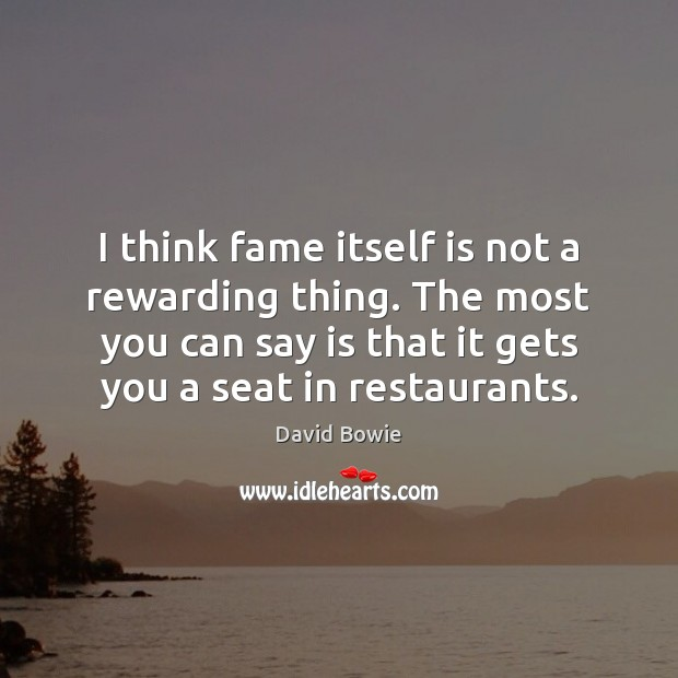 I think fame itself is not a rewarding thing. The most you David Bowie Picture Quote