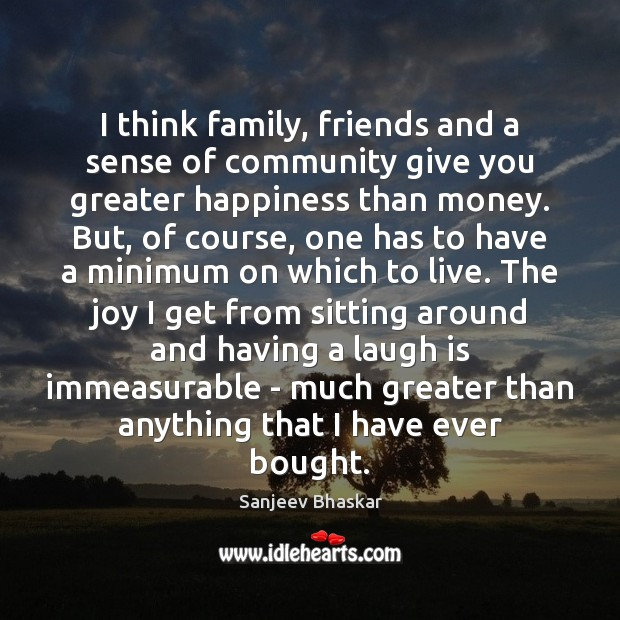 I think family, friends and a sense of community give you greater Image