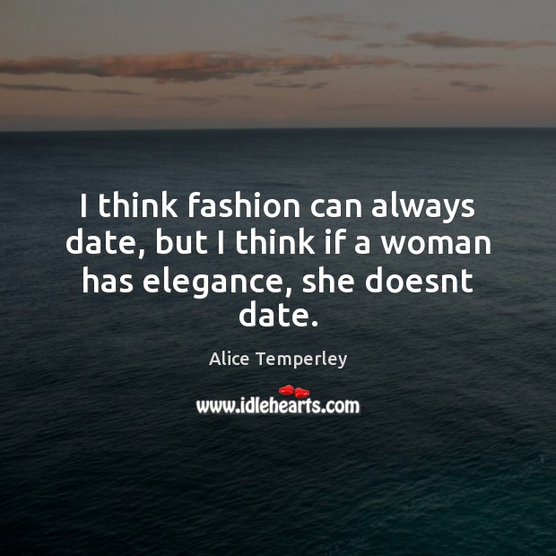 Image, I think fashion can always date, but I think if a woman has elegance, she doesnt date.