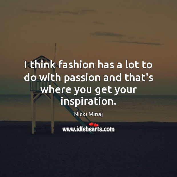 I think fashion has a lot to do with passion and that's where you get your inspiration. Nicki Minaj Picture Quote