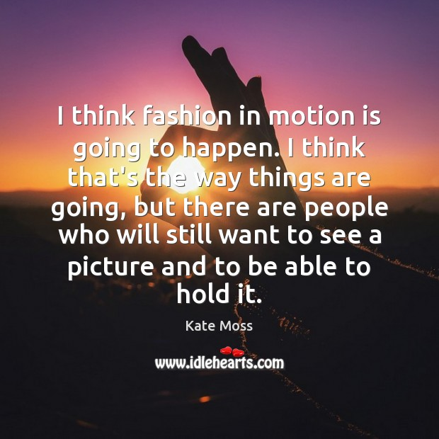 I think fashion in motion is going to happen. I think that's Kate Moss Picture Quote