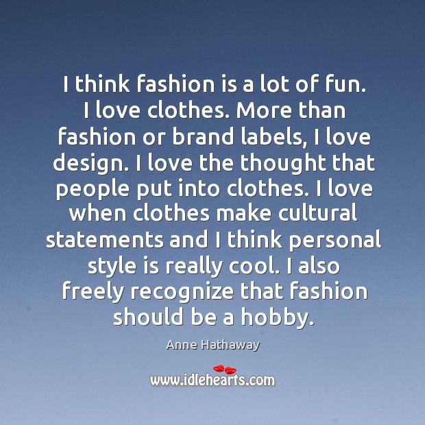 I think fashion is a lot of fun. I love clothes. More than fashion or brand labels, I love design. Image