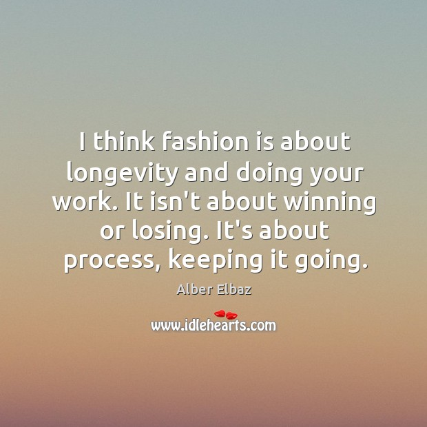 I think fashion is about longevity and doing your work. It isn't Image