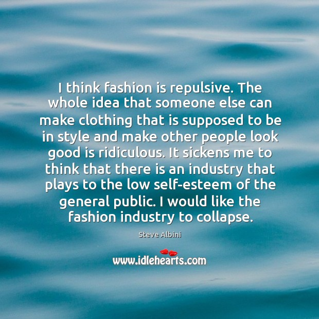 I think fashion is repulsive. The whole idea that someone else can Steve Albini Picture Quote