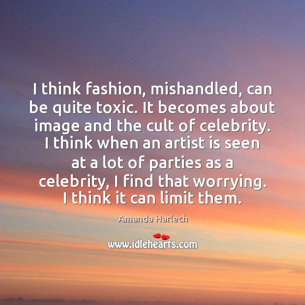 Image, I think fashion, mishandled, can be quite toxic. It becomes about image