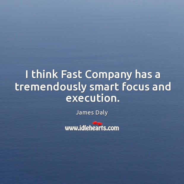 I think fast company has a tremendously smart focus and execution. James Daly Picture Quote