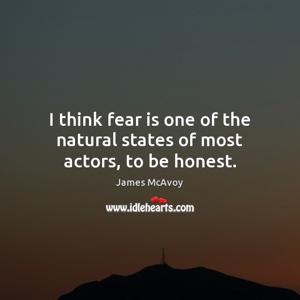 Image, I think fear is one of the natural states of most actors, to be honest.
