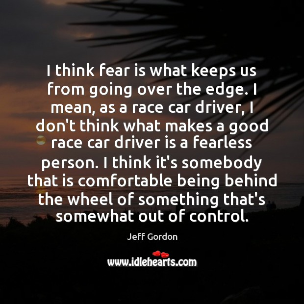 I think fear is what keeps us from going over the edge. Jeff Gordon Picture Quote