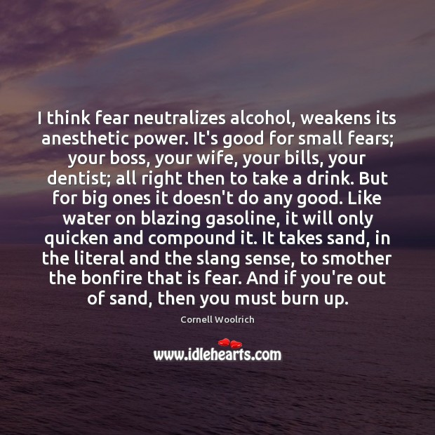 Image, I think fear neutralizes alcohol, weakens its anesthetic power. It's good for