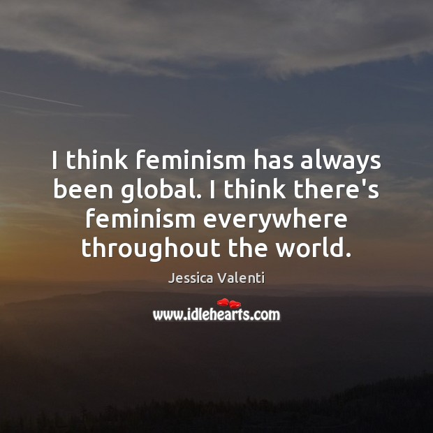 I think feminism has always been global. I think there's feminism everywhere Image